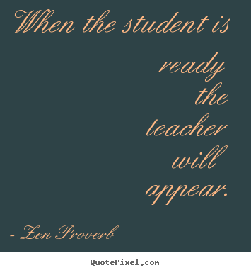 Inspirational sayings - When the student is ready the teacher will appear.