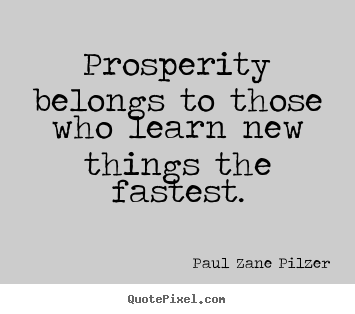 Prosperity belongs to those who learn new.. Paul Zane Pilzer best inspirational quotes