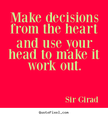 Make decisions from the heart and use your head to.. Sir Girad great inspirational sayings