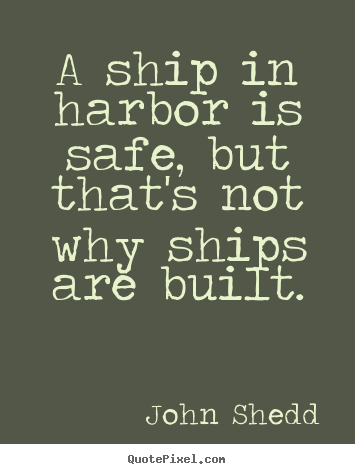 A ship in harbor is safe, but that's not why ships are built. John Shedd good inspirational quote