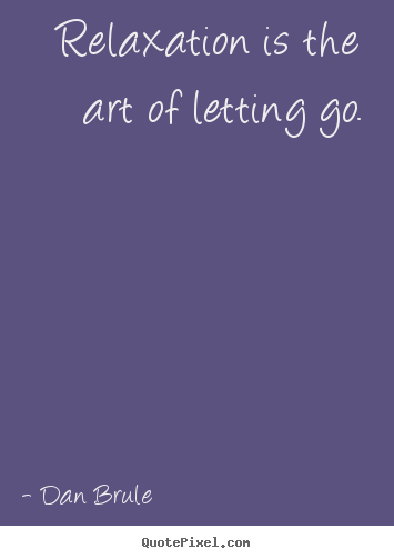 Dan Brule picture quotes - Relaxation is the art of letting go. - Inspirational quotes