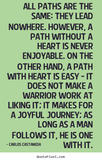 All paths are the same: they lead nowhere. however, a path.. Carlos Castaneda great inspirational quotes