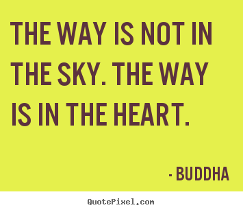 The way is not in the sky. the way is in the heart. Buddha top inspirational quotes