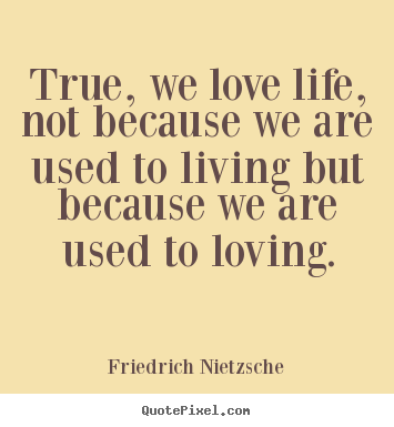 Sayings about inspirational - True, we love life, not because we are used to living but because..