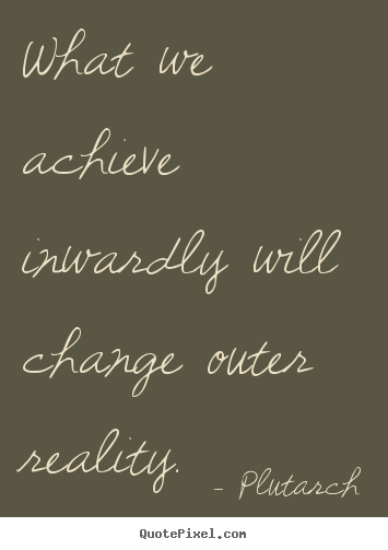 Plutarch poster quotes - What we achieve inwardly will change outer.. - Inspirational quotes