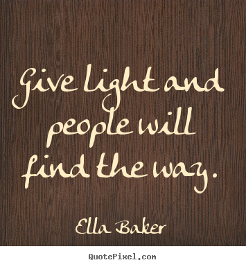 Quote about inspirational - Give light and people will find the way.