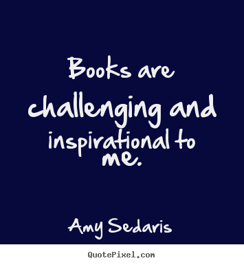 Quotes about inspirational - Books are challenging and inspirational to me.