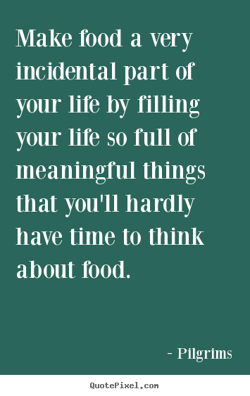 Pilgrims picture quotes - Make food a very incidental part of your life by filling your life.. - Inspirational quotes