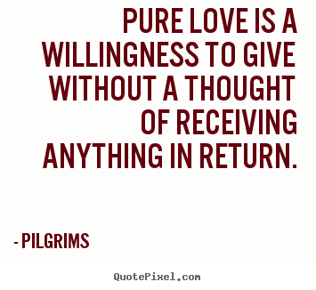 Inspirational quotes - Pure love is a willingness to give without a thought of receiving..