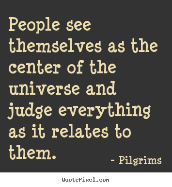 Pilgrims picture quotes - People see themselves as the center of the universe.. - Inspirational quotes