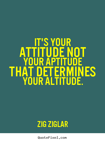 Inspirational quotes - It's your attitude not your aptitude that determines your altitude.