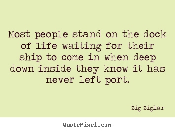 Make personalized poster quote about inspirational - Most people stand on the dock of life waiting for their ship..