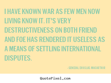 General Douglas Macarthur pictures sayings - I have known war as few men now living know it... - Inspirational quotes