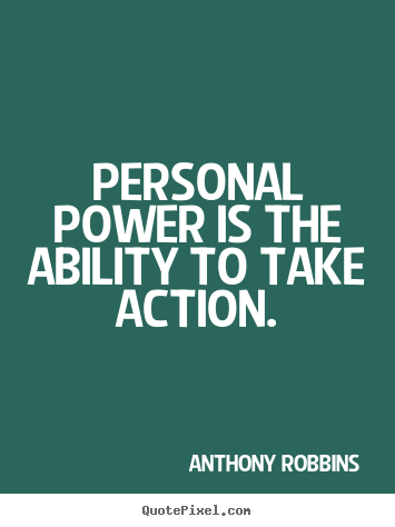 Personal power is the ability to take action. Anthony Robbins best inspirational quotes