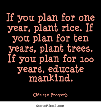 If you plan for one year, plant rice. if.. Chinese Proverb great inspirational sayings