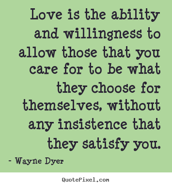 Design your own picture quotes about inspirational - Love is the ability and willingness to allow those..
