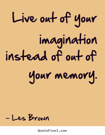 Quotes about inspirational - Live out of your imagination instead of out of..