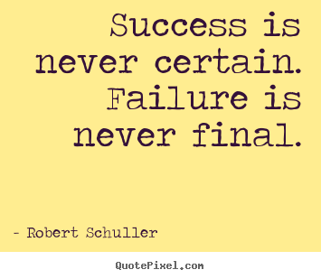 Inspirational quotes - Success is never certain. failure is never final.