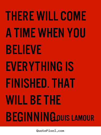 Design your own picture quotes about inspirational - There will come a time when you believe everything is..