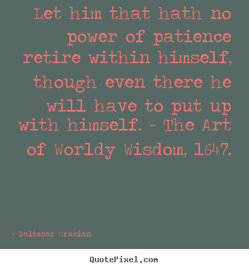 Baltasar Gracian picture quotes - Let him that hath no power of patience retire within himself,.. - Inspirational quotes
