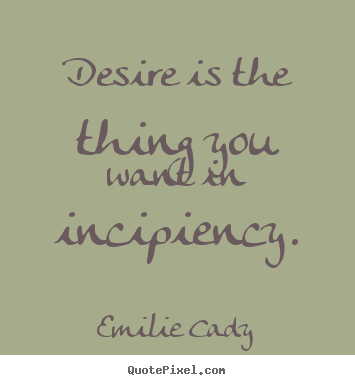 Emilie Cady picture quotes - Desire is the thing you want in incipiency. - Inspirational sayings