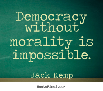Democracy without morality is impossible. Jack Kemp popular inspirational quotes