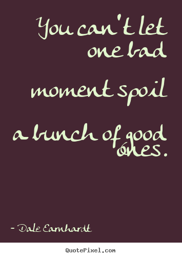 Quotes about inspirational - You can't let one bad moment spoil a bunch..