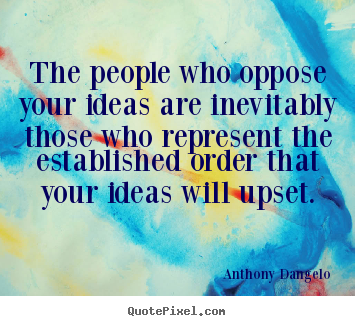 Anthony Dangelo photo quotes - The people who oppose your ideas are inevitably those.. - Inspirational quote