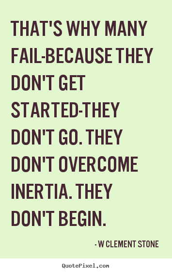 Sayings about inspirational - That's why many fail-because they don't get started-they don't go...