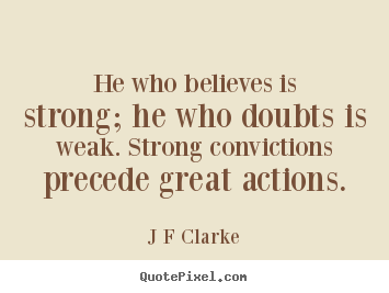 J F Clarke picture quotes - He who believes is strong; he who doubts is weak. strong convictions.. - Inspirational quotes