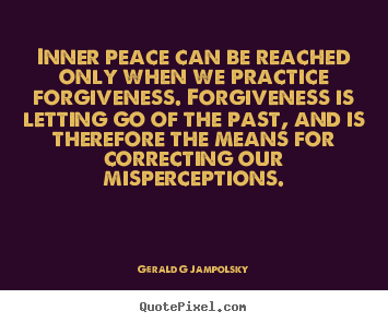 Inner peace can be reached only when we practice forgiveness... Gerald G Jampolsky greatest inspirational quotes