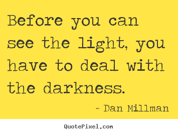 Before you can see the light, you have to deal with the darkness. Dan Millman famous inspirational quotes