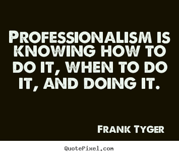 Make picture quote about inspirational - Professionalism is knowing how to do it, when to do it, and..