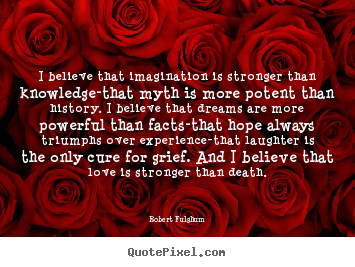 I believe that imagination is stronger than knowledge-that.. Robert Fulghum great inspirational quotes
