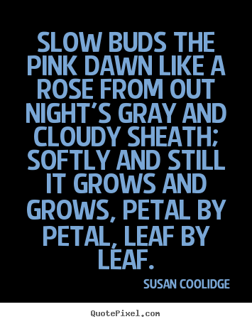 Susan Coolidge image quotes - Slow buds the pink dawn like a rose from out night's gray and cloudy.. - Inspirational quotes