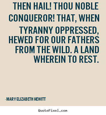 Then hail! thou noble conqueror! that, when tyranny oppressed,.. Mary Elizabeth Hewitt best inspirational quotes
