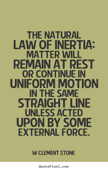 Quotes about inspirational - The natural law of inertia: matter will remain..