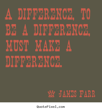 Inspirational quotes - A difference, to be a difference, must make..