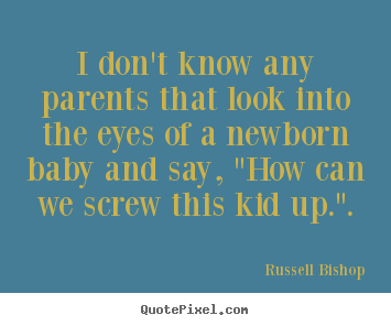 Inspirational quote - I don't know any parents that look into the eyes of a newborn baby..