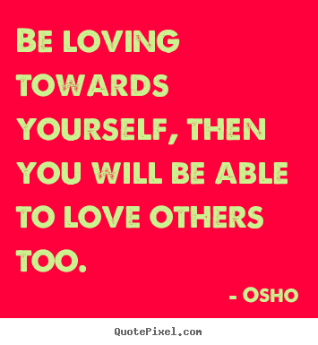 Create your own picture quotes about inspirational - Be loving towards yourself, then you will be able to love others..