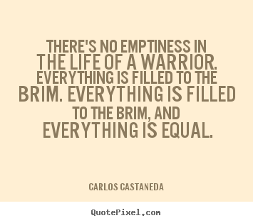 Quotes about inspirational - There's no emptiness in the life of a warrior. everything is filled..