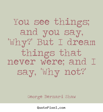 George Bernard Shaw picture quotes - You see things; and you say, 'why?' but i dream.. - Inspirational quotes