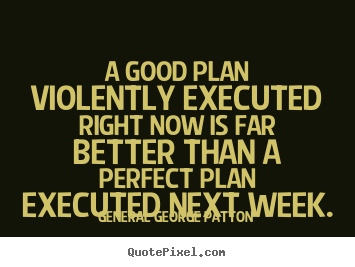 A good plan violently executed right now is far better than.. General George Patton  inspirational quotes