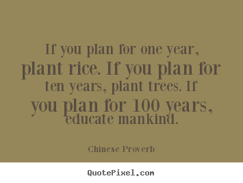 If you plan for one year, plant rice. if you plan.. Chinese Proverb greatest inspirational quotes