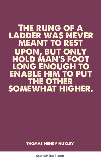 The rung of a ladder was never meant to rest upon, but only hold man's.. Thomas Henry Huxley famous inspirational quotes