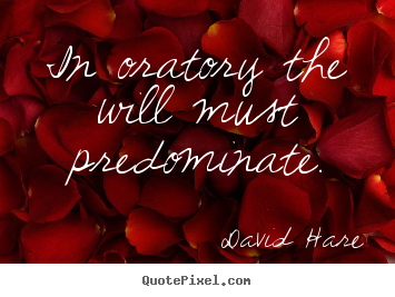 In oratory the will must predominate. David Hare good inspirational quotes