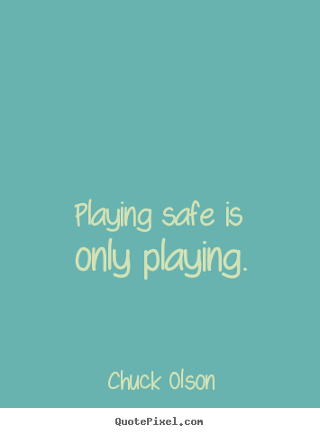 Playing safe is only playing. Chuck Olson popular inspirational quotes