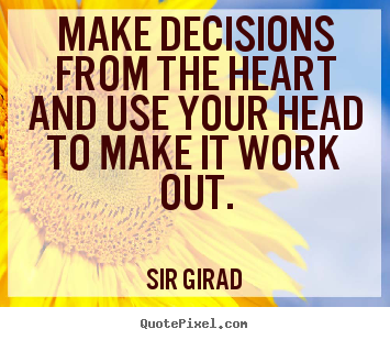 Sir Girad picture quotes - Make decisions from the heart and use your head to make it work out. - Inspirational quotes
