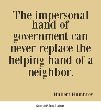 The impersonal hand of government can never replace the.. Hubert Humhrey good inspirational quotes
