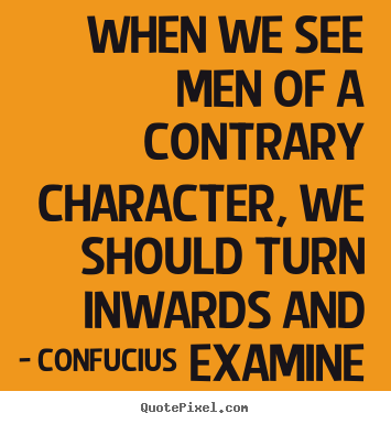 Create custom picture quotes about inspirational - When we see men of a contrary character, we should turn inwards and examine..